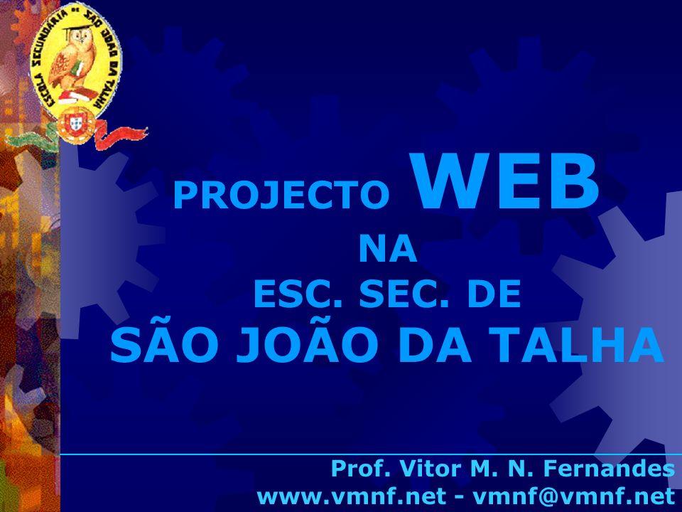 PROJECTO WEB NA ESC. SEC. DE SÃO JOÃO DA TALHA Prof. Vitor M. N. Fernandes www.vmnf.net - vmnf@vmnf.net
