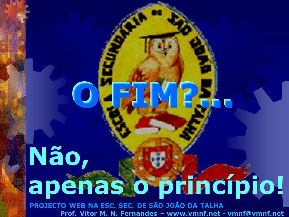 PROJECTO WEB NA ESC. SEC. DE SÃO JOÃO DA TALHA Prof. Vitor M. N. Fernandes – www.vmnf.net - vmnf@vmnf.net O FIM?... Não, apenas o princípio!