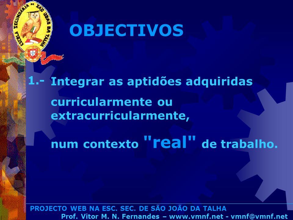 PROJECTO WEB NA ESC. SEC. DE SÃO JOÃO DA TALHA Prof. Vitor M. N. Fernandes – www.vmnf.net - vmnf@vmnf.net Integrar as aptidões adquiridas curricularme