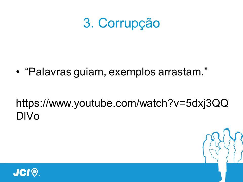 3. Corrupção Palavras guiam, exemplos arrastam. https://www.youtube.com/watch?v=5dxj3QQ DlVo
