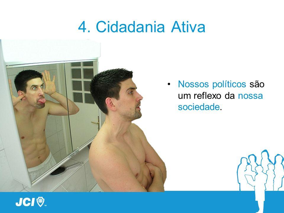4. Cidadania Ativa Nossos políticos são um reflexo da nossa sociedade.