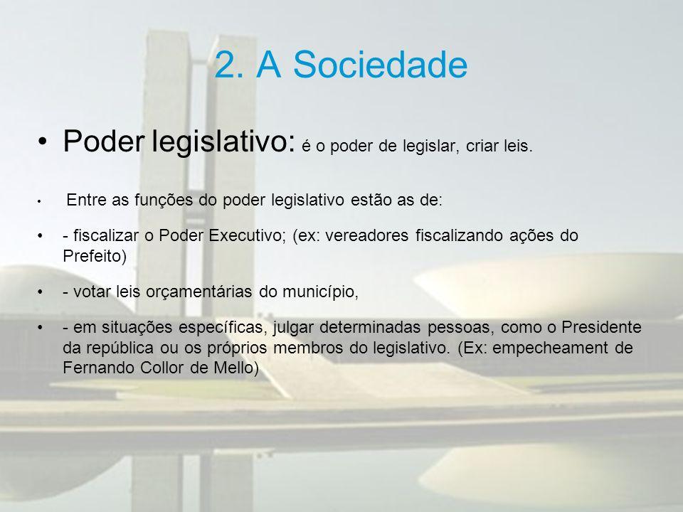 2. A Sociedade Poder legislativo: é o poder de legislar, criar leis. Entre as funções do poder legislativo estão as de: - fiscalizar o Poder Executivo