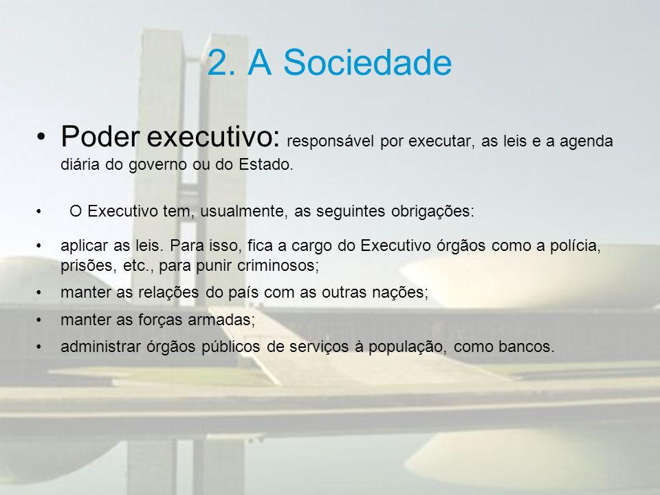 2. A Sociedade Poder executivo: responsável por executar, as leis e a agenda diária do governo ou do Estado. O Executivo tem, usualmente, as seguintes