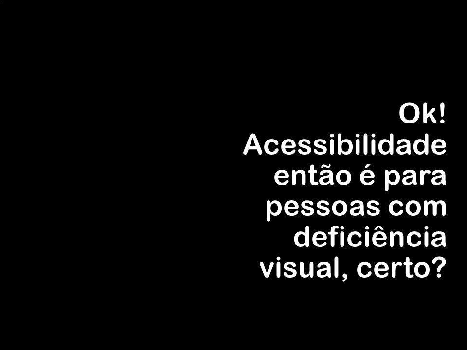 Ok! Acessibilidade então é para pessoas com deficiência visual, certo?