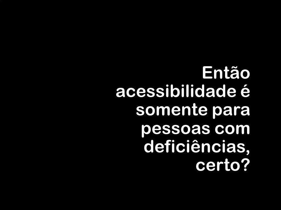 Então acessibilidade é somente para pessoas com deficiências, certo?