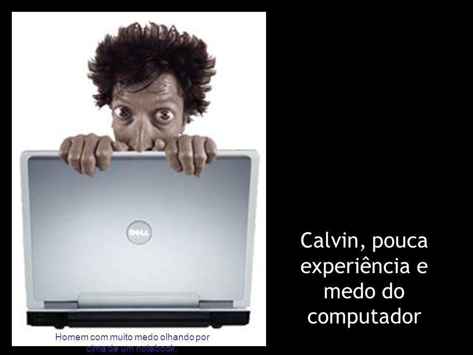 Calvin, pouca experiência e medo do computador Homem com muito medo olhando por cima de um notebook.