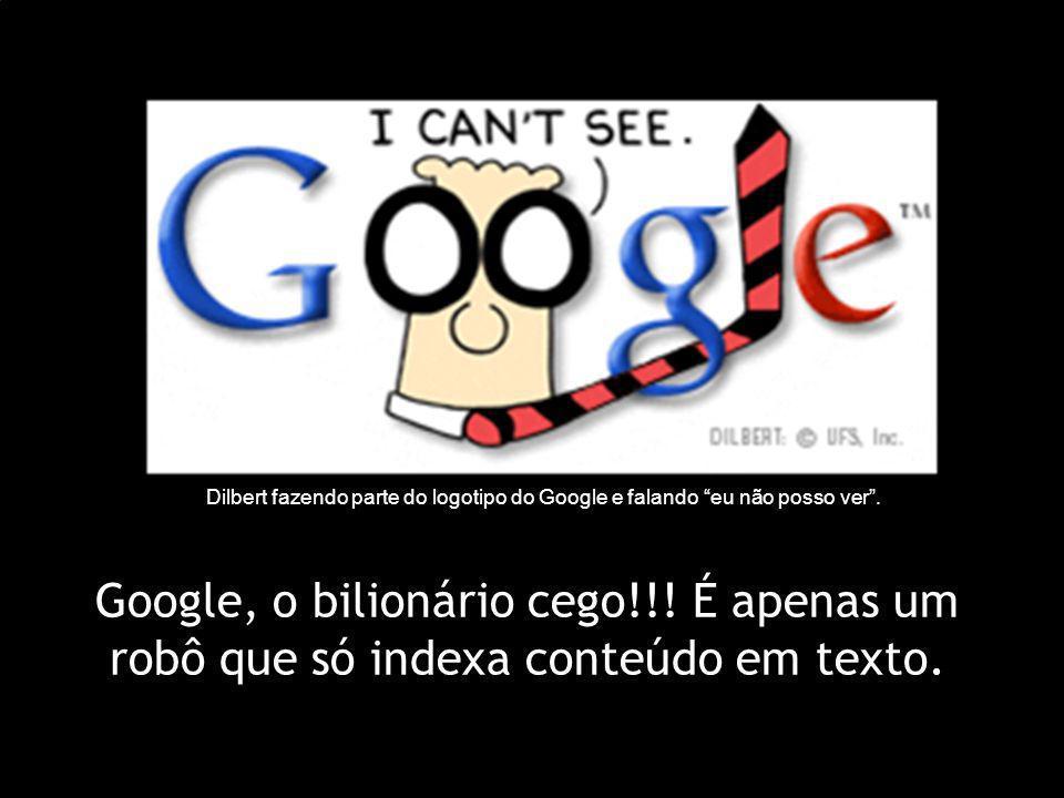Google, o bilionário cego!!! É apenas um robô que só indexa conteúdo em texto. Dilbert fazendo parte do logotipo do Google e falando eu não posso ver.
