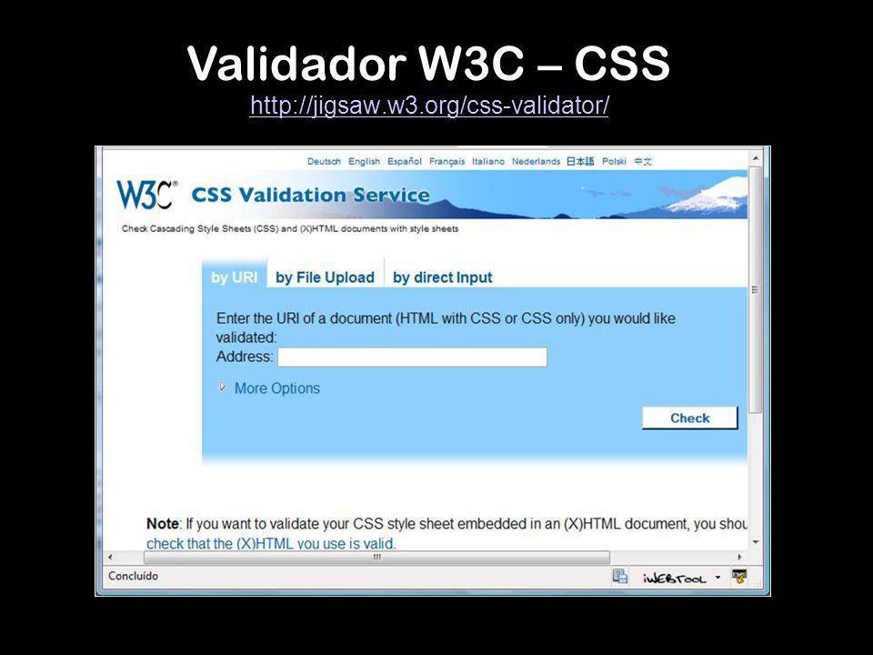 Validador W3C – CSS http://jigsaw.w3.org/css-validator/ http://jigsaw.w3.org/css-validator/