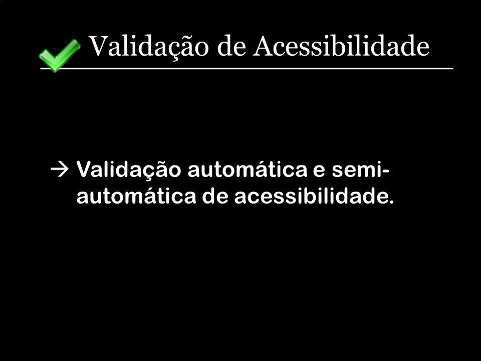 Validação de Acessibilidade Validação automática e semi- automática de acessibilidade.