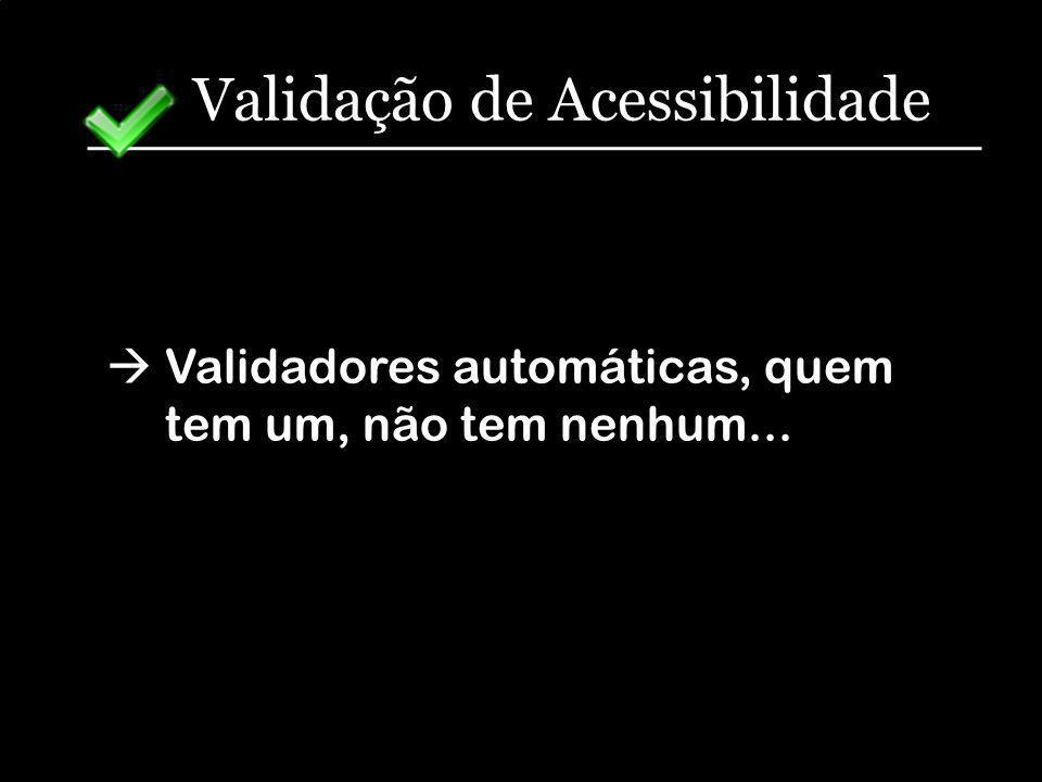 Validação de Acessibilidade Validadores automáticas, quem tem um, não tem nenhum...