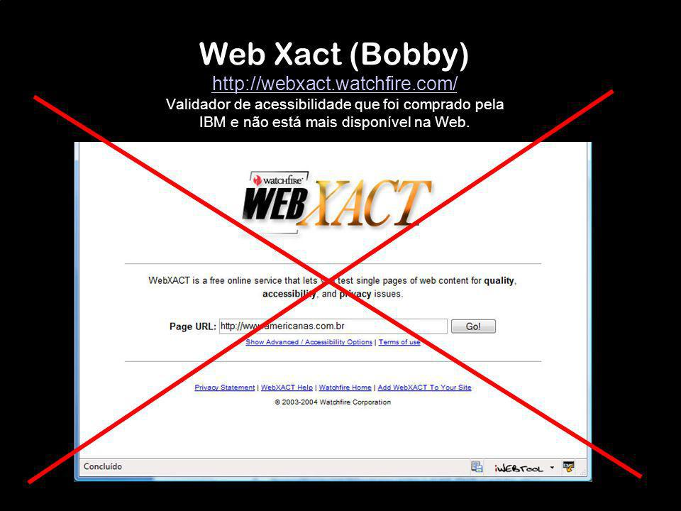 Web Xact (Bobby) http://webxact.watchfire.com/ Validador de acessibilidade que foi comprado pela IBM e não está mais disponível na Web. http://webxact