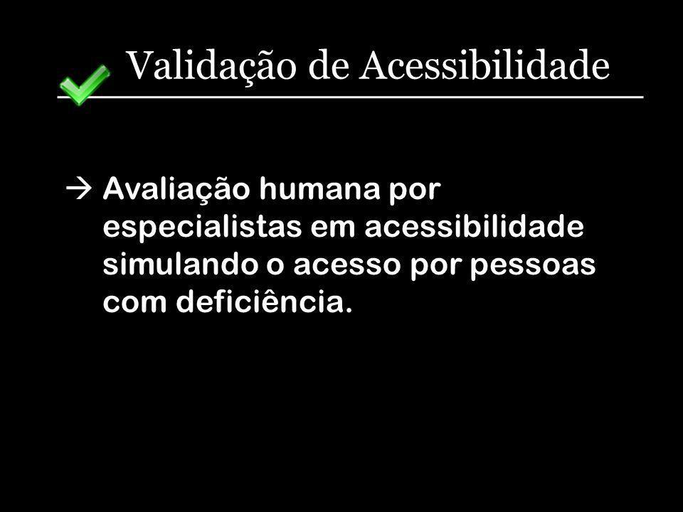 Validação de Acessibilidade Avaliação humana por especialistas em acessibilidade simulando o acesso por pessoas com deficiência.