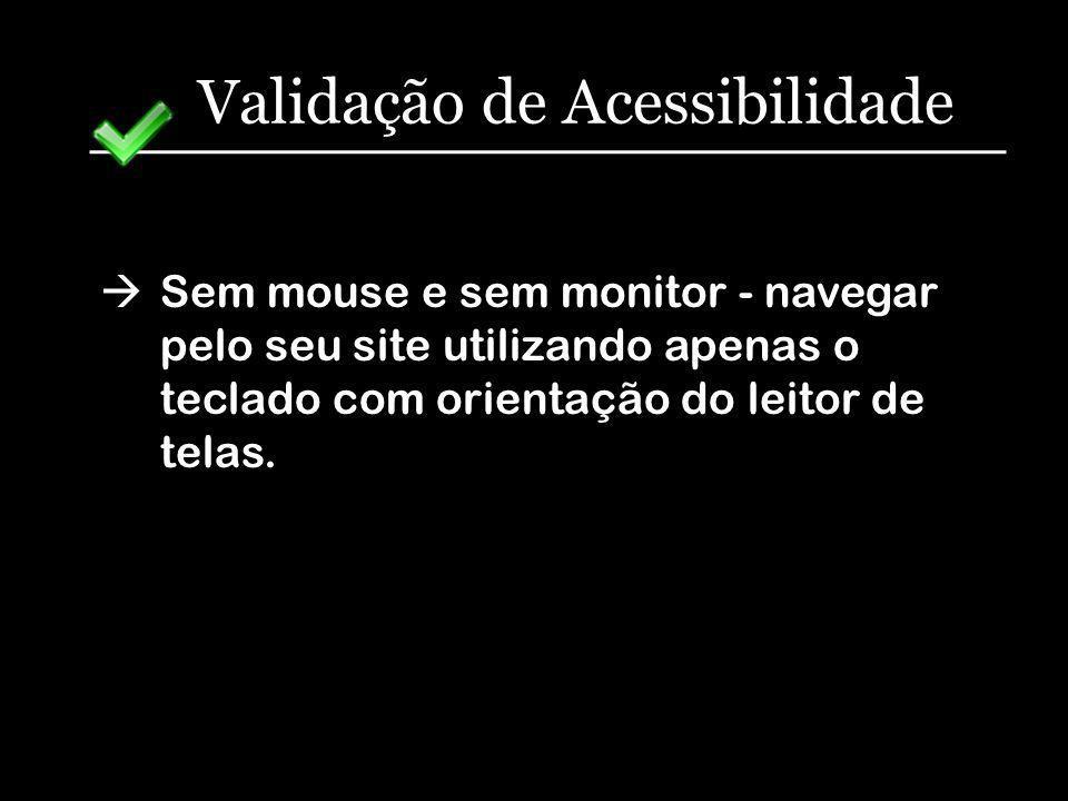 Validação de Acessibilidade Sem mouse e sem monitor - navegar pelo seu site utilizando apenas o teclado com orientação do leitor de telas.