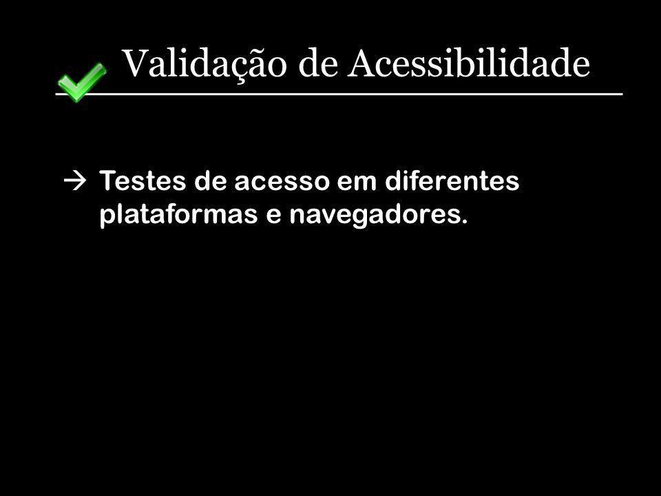 Validação de Acessibilidade Testes de acesso em diferentes plataformas e navegadores.