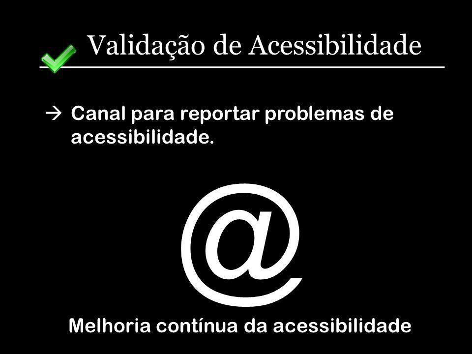 Validação de Acessibilidade Canal para reportar problemas de acessibilidade. Melhoria contínua da acessibilidade @