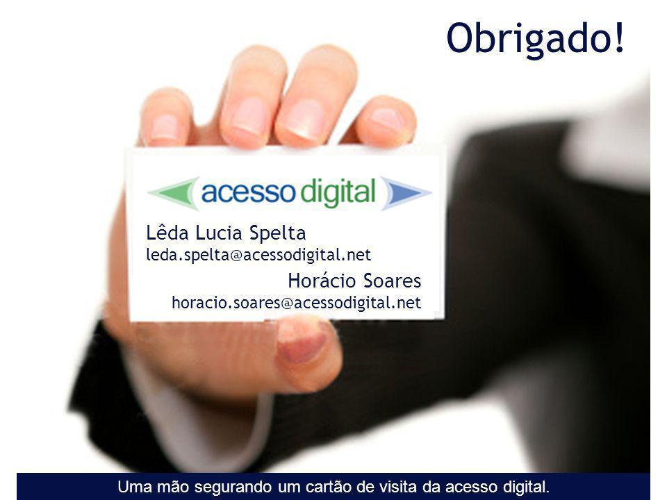 Obrigado! Lêda Lucia Spelta leda.spelta@acessodigital.net Horácio Soares horacio.soares@acessodigital.net Uma mão segurando um cartão de visita da ace