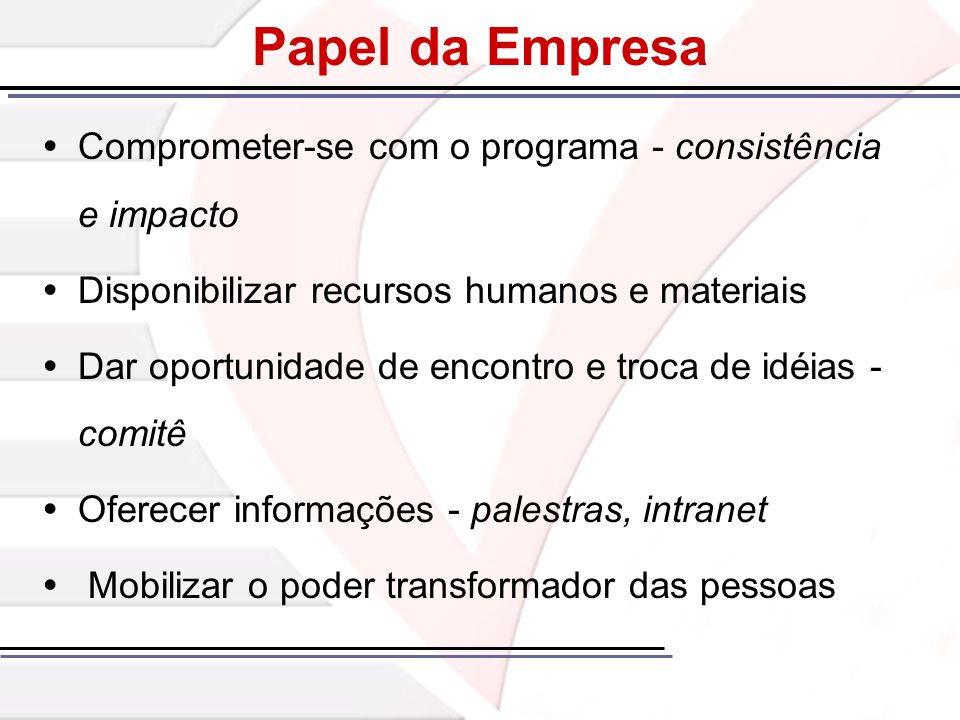 Papel da Empresa Comprometer-se com o programa - consistência e impacto Disponibilizar recursos humanos e materiais Dar oportunidade de encontro e tro