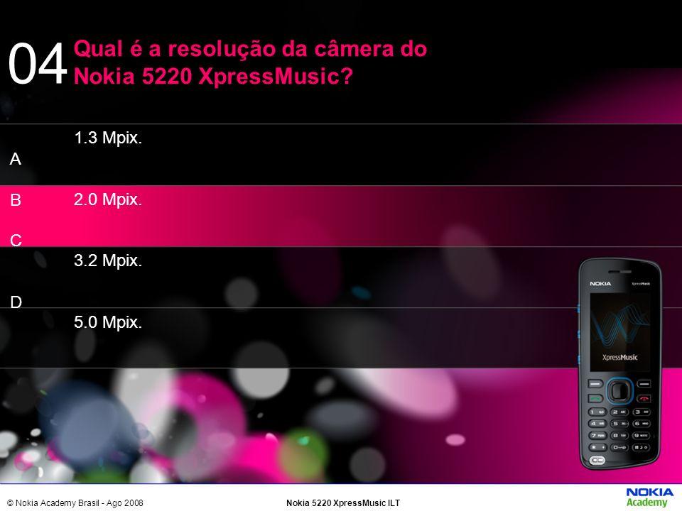 © Nokia Academy Brasil - Ago 2008Nokia 5220 XpressMusic ILT 1.3 Mpix. 2.0 Mpix. 3.2 Mpix. 5.0 Mpix. Qual é a resolução da câmera do Nokia 5220 XpressM