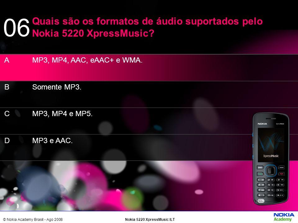 © Nokia Academy Brasil - Ago 2008Nokia 5220 XpressMusic ILT MP3, MP4, AAC, eAAC+ e WMA. Somente MP3. MP3, MP4 e MP5. MP3 e AAC. Quais são os formatos