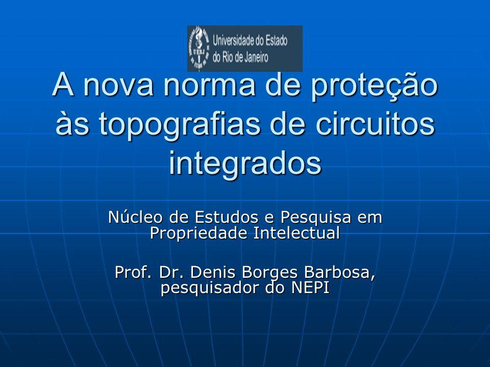 A nova norma de proteção às topografias de circuitos integrados Núcleo de Estudos e Pesquisa em Propriedade Intelectual Prof. Dr. Denis Borges Barbosa