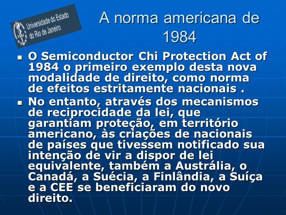 A norma americana de 1984 O Semiconductor Chi Protection Act of 1984 o primeiro exemplo desta nova modalidade de direito, como norma de efeitos estrit