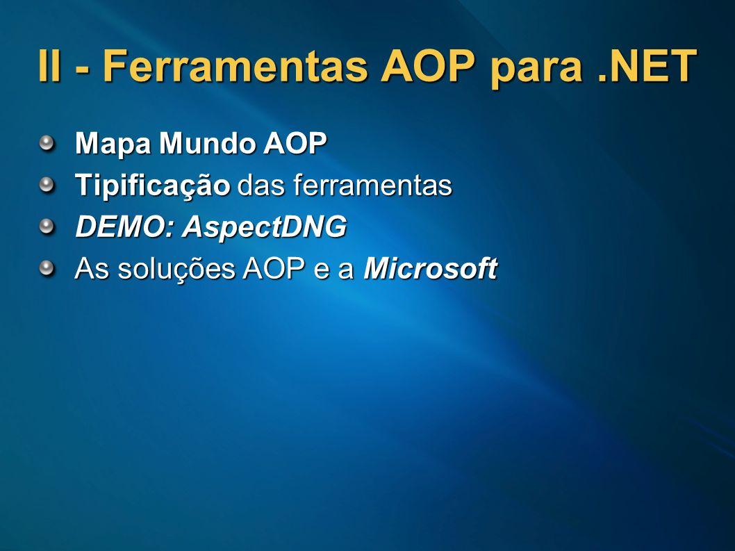 II - Ferramentas AOP para.NET Mapa Mundo AOP Tipificação das ferramentas DEMO: AspectDNG As soluções AOP e a Microsoft