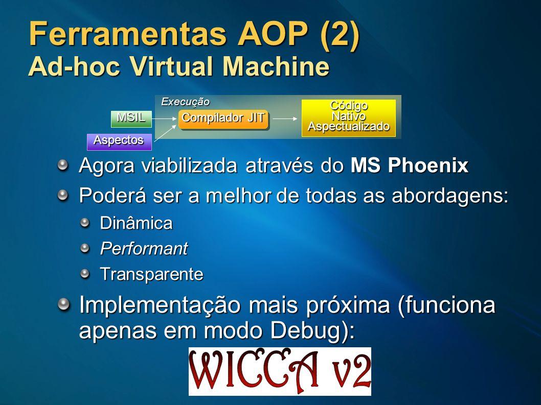 Ferramentas AOP (2) Ad-hoc Virtual Machine Agora viabilizada através do MS Phoenix Poderá ser a melhor de todas as abordagens: DinâmicaPerformantTrans