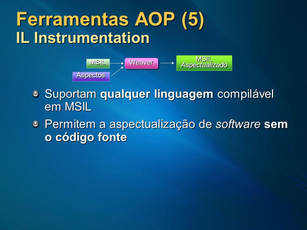 Ferramentas AOP (5) IL Instrumentation Suportam qualquer linguagem compilável em MSIL Permitem a aspectualização de software sem o código fonte MSIL W