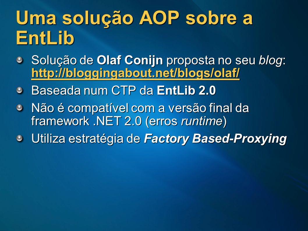 Uma solução AOP sobre a EntLib Solução de Olaf Conijn proposta no seu blog: http://bloggingabout.net/blogs/olaf/ Baseada num CTP da EntLib 2.0 Não é c