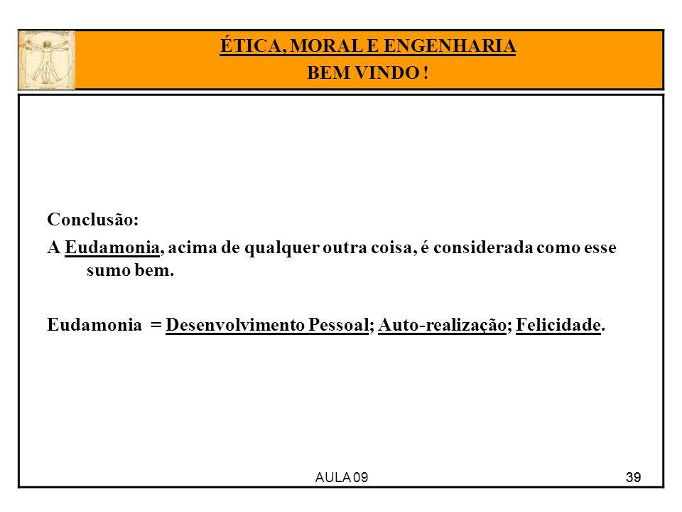 AULA 09 39 Conclusão: A Eudamonia, acima de qualquer outra coisa, é considerada como esse sumo bem. Eudamonia = Desenvolvimento Pessoal; Auto-realizaç
