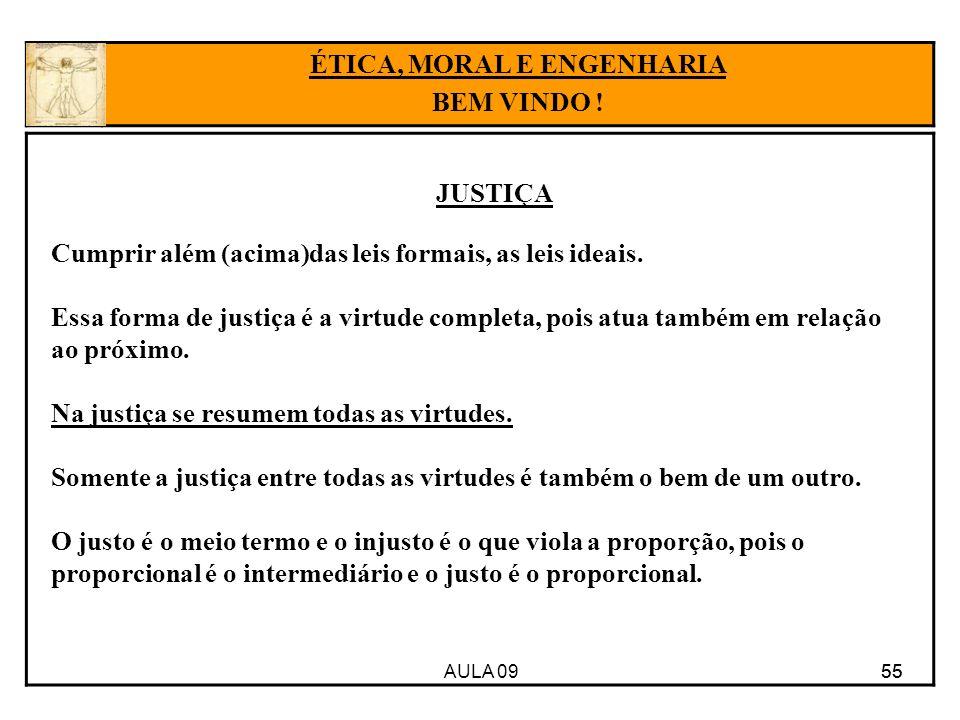 AULA 09 55 JUSTIÇA 55 ÉTICA, MORAL E ENGENHARIA BEM VINDO ! Cumprir além (acima)das leis formais, as leis ideais. Essa forma de justiça é a virtude co