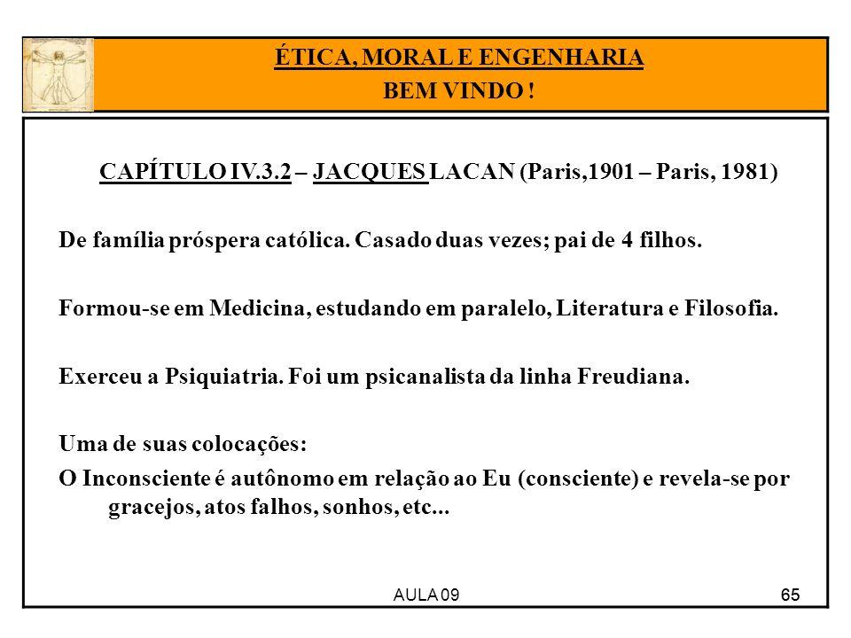 AULA 09 65 CAPÍTULO IV.3.2 – JACQUES LACAN (Paris,1901 – Paris, 1981) De família próspera católica. Casado duas vezes; pai de 4 filhos. Formou-se em M