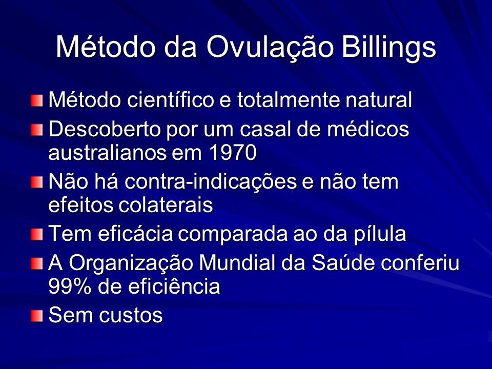 Método da Ovulação Billings Método científico e totalmente natural Descoberto por um casal de médicos australianos em 1970 Não há contra-indicações e