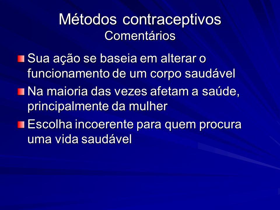 Métodos contraceptivos Comentários Sua ação se baseia em alterar o funcionamento de um corpo saudável Na maioria das vezes afetam a saúde, principalme