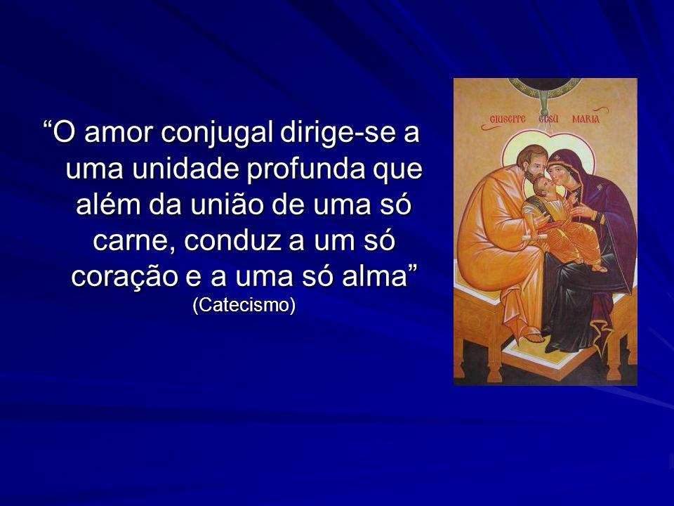 O amor conjugal dirige-se a uma unidade profunda que além da união de uma só carne, conduz a um só coração e a uma só alma (Catecismo)
