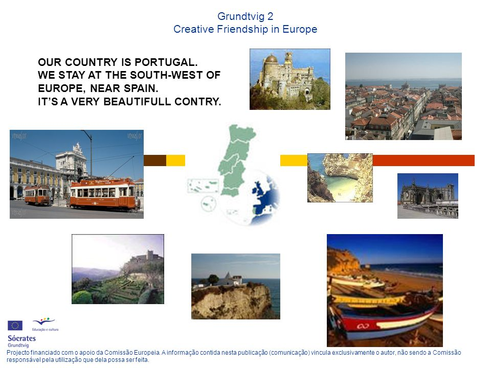 Grundtvig 2 Creative Friendship in Europe OUR COUNTRY IS PORTUGAL. WE STAY AT THE SOUTH-WEST OF EUROPE, NEAR SPAIN. ITS A VERY BEAUTIFULL CONTRY. Proj