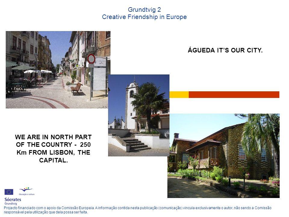 Grundtvig 2 Creative Friendship in Europe ÁGUEDA ITS OUR CITY. Projecto financiado com o apoio da Comissão Europeia. A informação contida nesta public