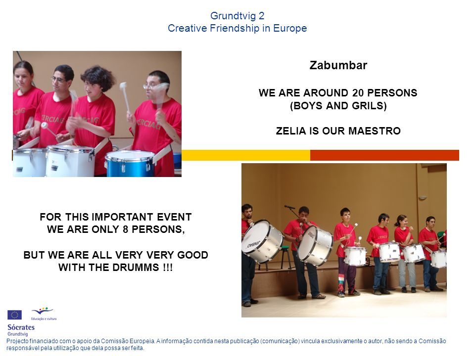 Grundtvig 2 Creative Friendship in Europe Zabumbar WE ARE AROUND 20 PERSONS (BOYS AND GRILS) ZELIA IS OUR MAESTRO Projecto financiado com o apoio da C
