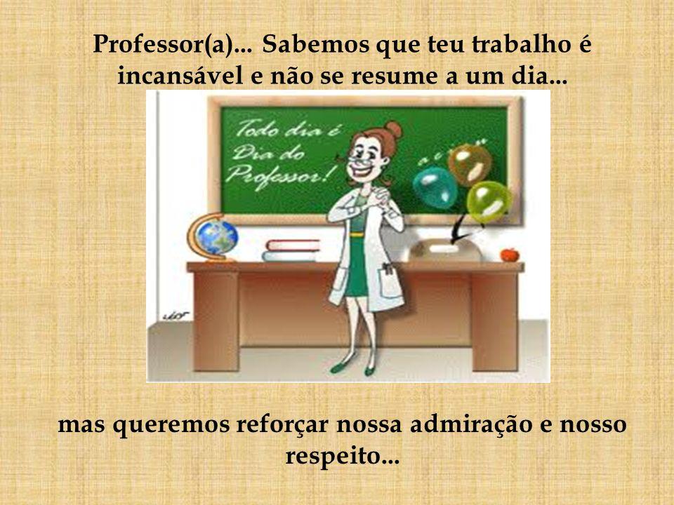 Professor(a)... Sabemos que teu trabalho é incansável e não se resume a um dia... mas queremos reforçar nossa admiração e nosso respeito...