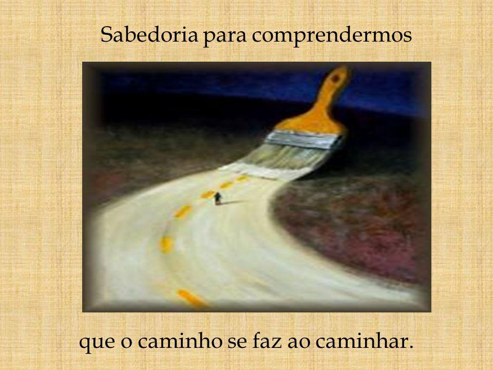 Sabedoria para comprendermos que o caminho se faz ao caminhar.