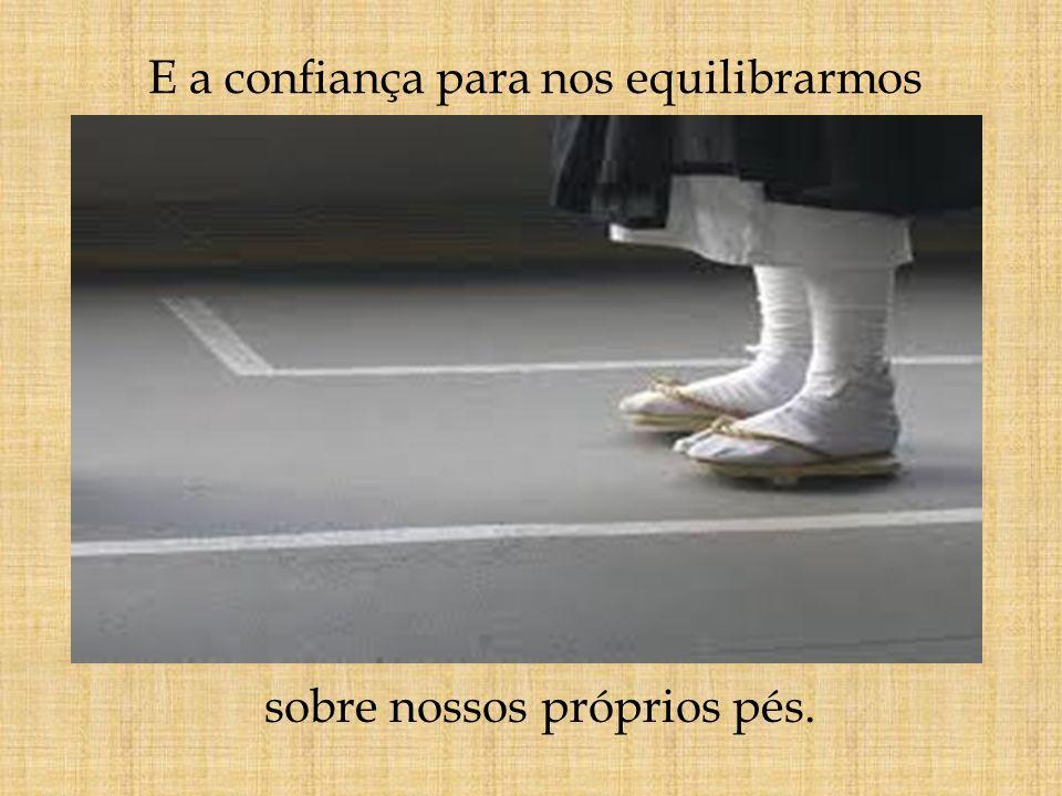 E a confiança para nos equilibrarmos sobre nossos próprios pés.