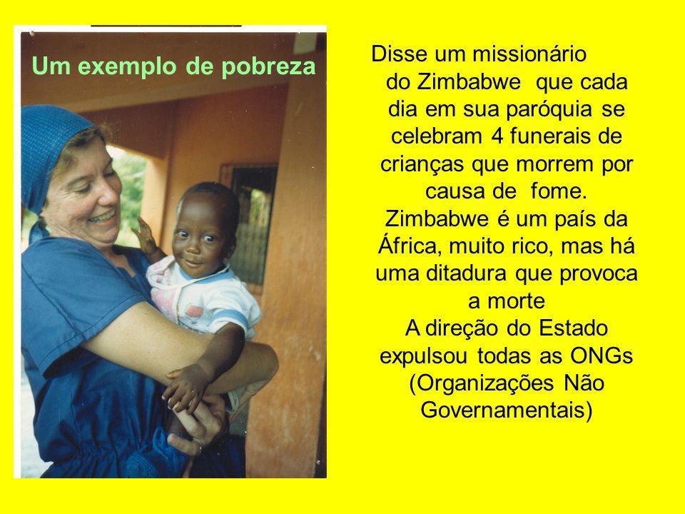 Disse um missionário do Zimbabwe que cada dia em sua paróquia se celebram 4 funerais de crianças que morrem por causa de fome. Zimbabwe é um país da Á