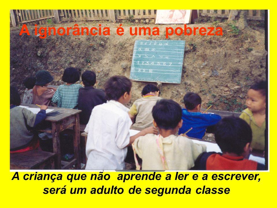 A criança que não aprende a ler e a escrever, será um adulto de segunda classe A ignorância é uma pobreza
