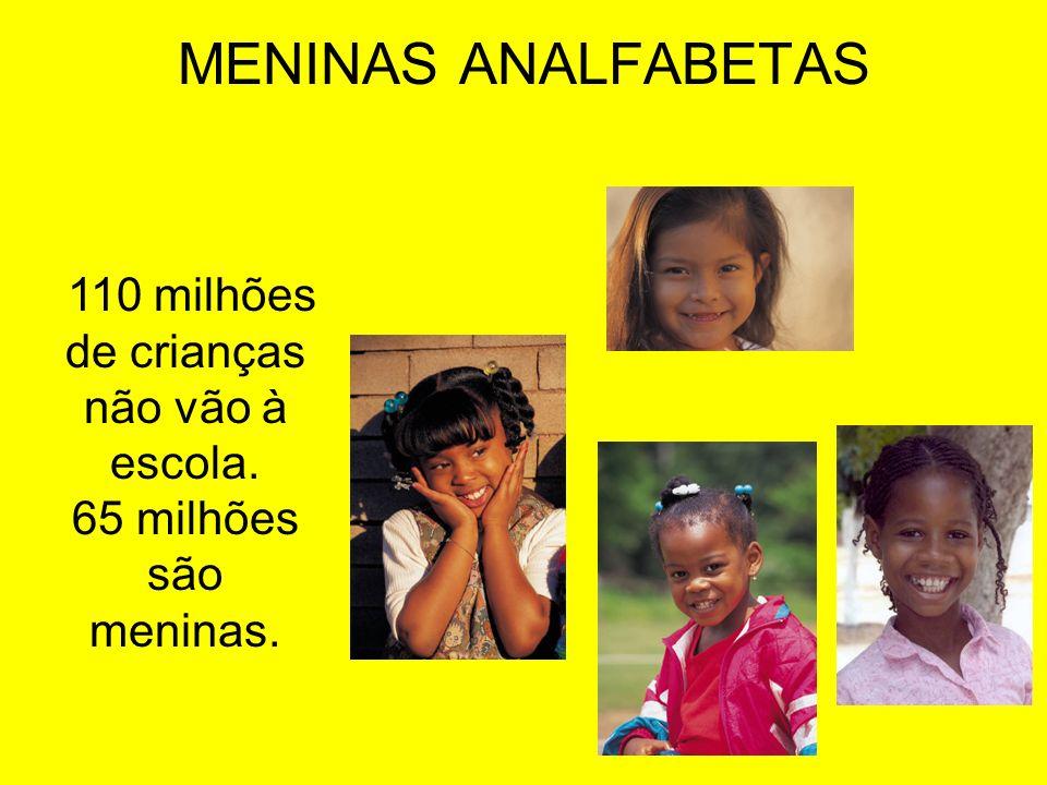 MENINAS ANALFABETAS 110 milhões de crianças não vão à escola. 65 milhões são meninas.