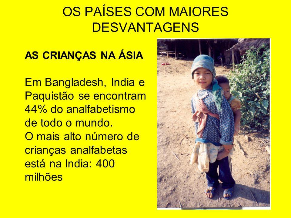 OS PAÍSES COM MAIORES DESVANTAGENS AS CRIANÇAS NA ÁSIA Em Bangladesh, India e Paquistão se encontram 44% do analfabetismo de todo o mundo. O mais alto