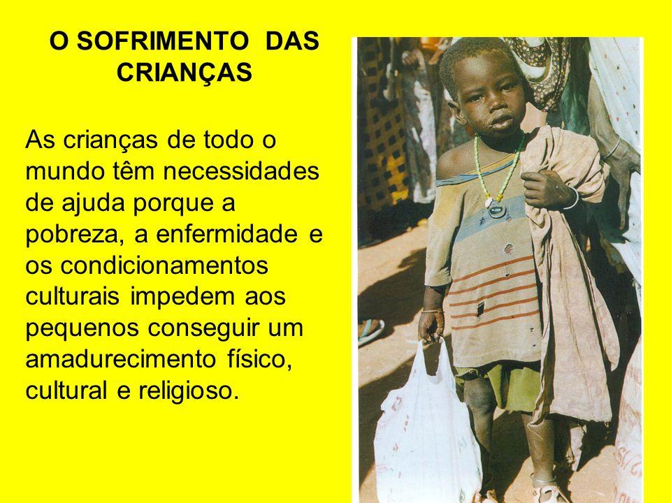 O SOFRIMENTO DAS CRIANÇAS As crianças de todo o mundo têm necessidades de ajuda porque a pobreza, a enfermidade e os condicionamentos culturais impede