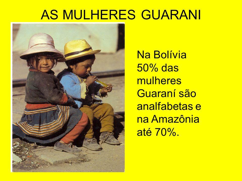 AS MULHERES GUARANI Na Bolívia 50% das mulheres Guaraní são analfabetas e na Amazônia até 70%.