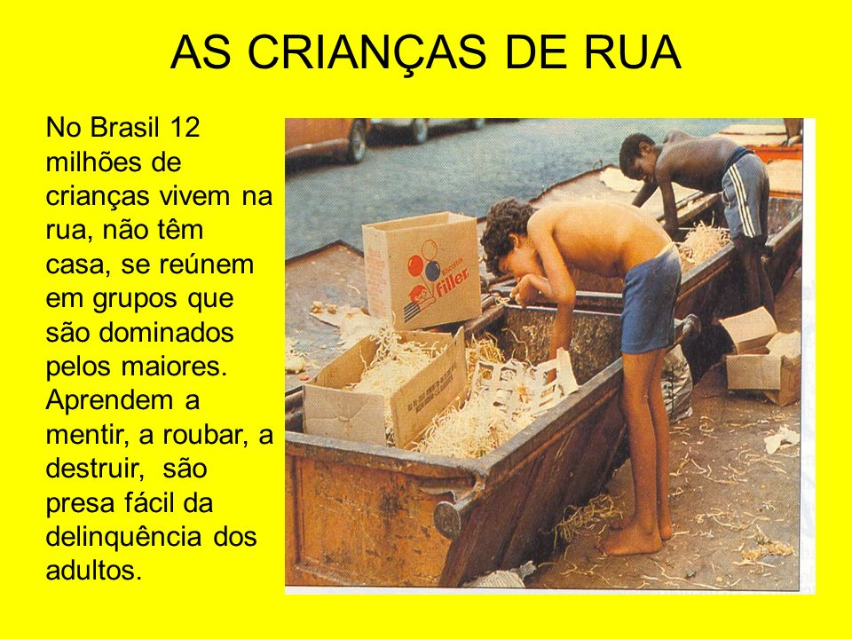 AS CRIANÇAS DE RUA No Brasil 12 milhões de crianças vivem na rua, não têm casa, se reúnem em grupos que são dominados pelos maiores. Aprendem a mentir