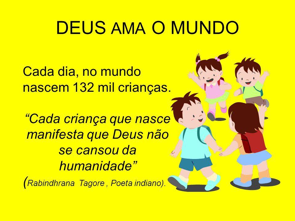 DEUS AMA O MUNDO Cada dia, no mundo nascem 132 mil crianças. Cada criança que nasce manifesta que Deus não se cansou da humanidade ( Rabindhrana Tagor