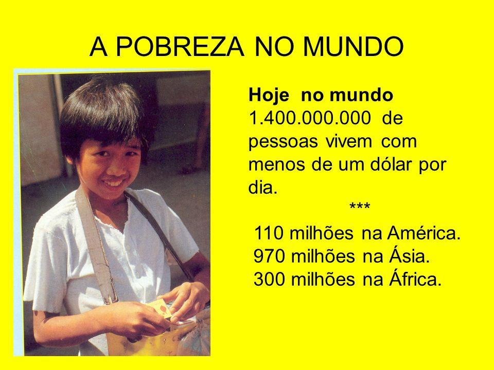 A POBREZA NO MUNDO Hoje no mundo 1.400.000.000 de pessoas vivem com menos de um dólar por dia. *** 110 milhões na América. 970 milhões na Ásia. 300 mi